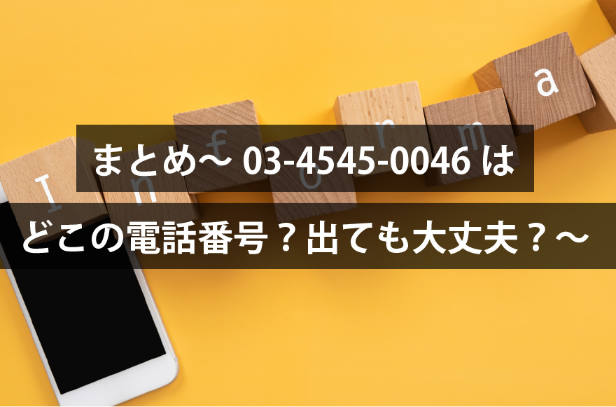 まとめ~03-4545-0046はどこの電話番号?出ても大丈夫?~